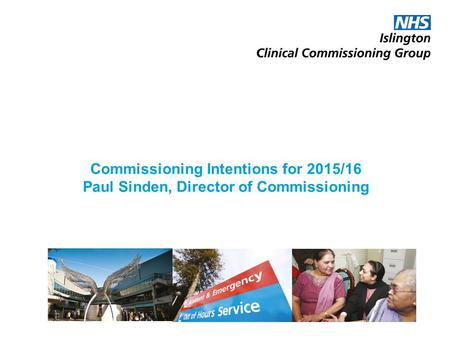 Commissioning Intentions for 2015/16 Paul Sinden, Director of Commissioning.