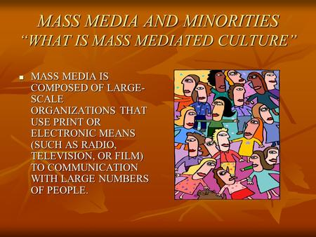 "MASS MEDIA AND MINORITIES ""WHAT IS MASS MEDIATED CULTURE"" MASS MEDIA IS COMPOSED OF LARGE- SCALE ORGANIZATIONS THAT USE PRINT OR ELECTRONIC MEANS (SUCH."
