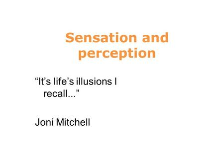 "Sensation and perception 6 ""It's life's illusions I recall..."" Joni Mitchell."