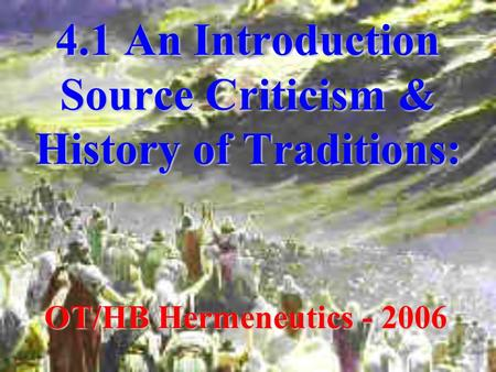 4.1 An Introduction Source Criticism & History of Traditions: OT/HB Hermeneutics - 2006.