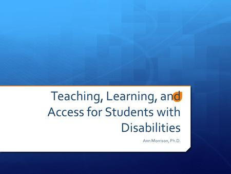 Teaching, Learning, and Access for Students with Disabilities Ann Morrison, Ph.D.