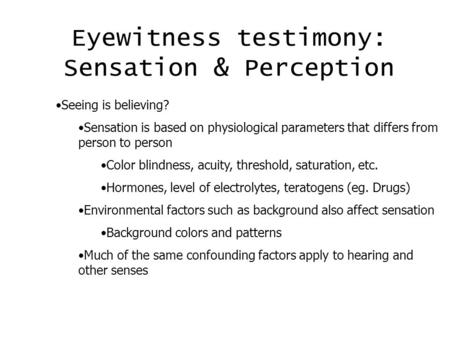 Eyewitness testimony: Sensation & Perception Seeing is believing? Sensation is based on physiological parameters that differs from person to person Color.