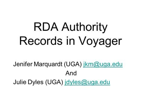 RDA Authority Records in Voyager Jenifer Marquardt (UGA) And Julie Dyles (UGA)