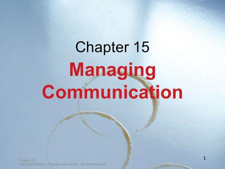 Chapter 15 Copyright ©2009 by Cengage Learning Inc. All rights reserved 1 Chapter 15 Managing Communication.