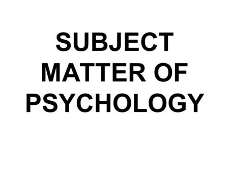 SUBJECT MATTER OF PSYCHOLOGY. You may be interested to know that what psychologists study?
