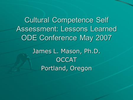 Cultural Competence Self Assessment: Lessons Learned ODE Conference May 2007 James L. Mason, Ph.D. OCCAT Portland, Oregon.