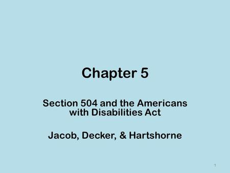 Chapter 5 Section 504 and the Americans with Disabilities Act Jacob, Decker, & Hartshorne 1.
