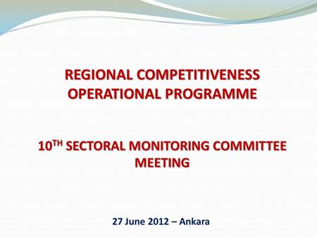 REGIONAL COMPETITIVENESS OPERATIONAL PROGRAMME 10 TH SECTORAL MONITORING COMMITTEE MEETING 27 June 2012 – Ankara.