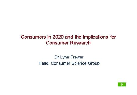 Consumers in 2020 and the Implications for Consumer Research Dr Lynn Frewer Head, Consumer Science Group.