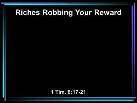Riches Robbing Your Reward 1 Tim. 6:17-21. 17 Command those who are rich in this present age not to be haughty, nor to trust in uncertain riches but in.