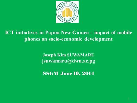 1 ICT initiatives in Papua New Guinea – impact of mobile phones on socio-economic development Joseph Kim SUWAMARU SSGM June 19, 2014.