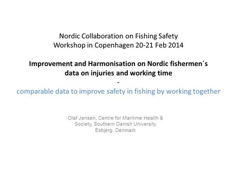 Nordic Collaboration on Fishing Safety Workshop in Copenhagen 20-21 Feb 2014 Improvement and Harmonisation on Nordic fishermen´s data on injuries and working.