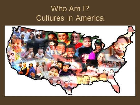 "Who Am I? Cultures in America. Culture Values and perspectives shared by people who are ""conditioned by similar education and life experience"" –Regional:"