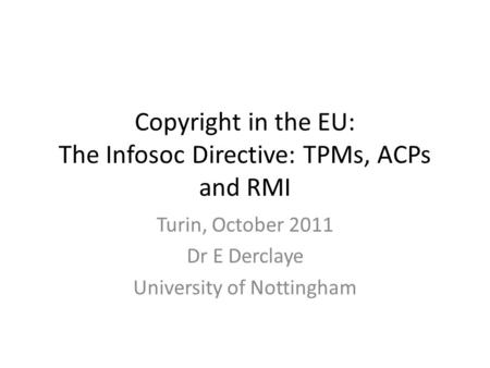 Copyright in the EU: The Infosoc Directive: TPMs, ACPs and RMI Turin, October 2011 Dr E Derclaye University of Nottingham.