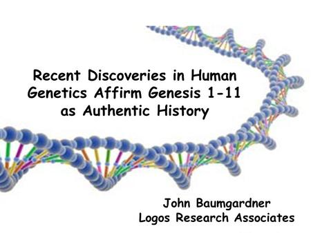 John Baumgardner Logos Research Associates Recent Discoveries in Human Genetics Affirm Genesis 1-11 as Authentic History.
