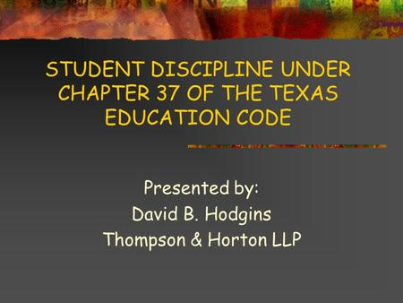 STUDENT DISCIPLINE UNDER CHAPTER 37 OF THE TEXAS EDUCATION CODE Presented by: David B. Hodgins Thompson & Horton LLP.