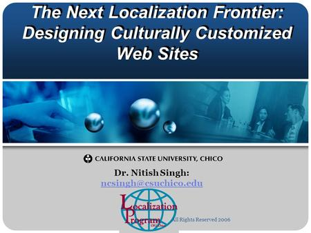 The Next Localization Frontier: Designing Culturally Customized Web Sites Dr. Nitish Singh:  All Rights Reserved.