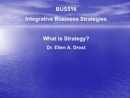 BUS516 Integrative Business Strategies What is Strategy? Dr. Ellen A. Drost.