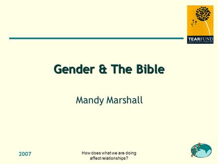 2007 How does what we are doing affect relationships? Gender & The Bible Mandy Marshall.