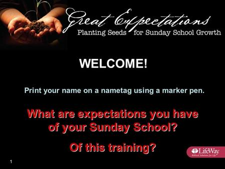 Print your name on a nametag using a marker pen. What are expectations you have of your Sunday School? Of this training? WELCOME! 1.