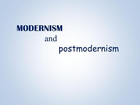 MODERNISM and postmodernism Modernism Approx. 1880s to WWII.