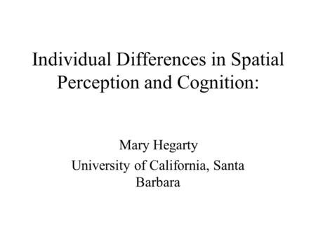 Individual Differences in Spatial Perception and Cognition: Mary Hegarty University of California, Santa Barbara.