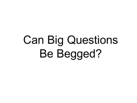Can Big Questions Be Begged?. Fallacies are mistakes in inference, BUT Begging the question is not a mistake in inference. Is it a fallacy at all? Robinson.