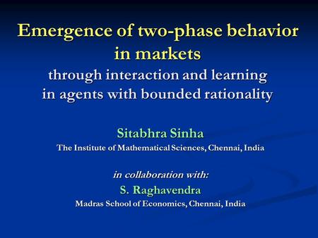 Emergence of two-phase behavior in markets through interaction and learning in agents with bounded rationality Sitabhra Sinha The Institute of Mathematical.