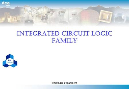 BK TP.HCM 2009 dce INTEGRATED CIRCUIT LOGIC FAMILY ©2009, CE Department.