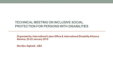 TECHNICAL MEETING ON INCLUSIVE SOCIAL PROTECTION FOR PERSONS WITH DISABILITIES Organized by International Labor Office & International Disability Alliance.