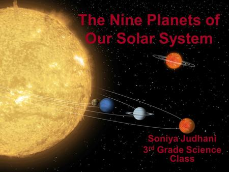 The Nine Planets of Our Solar System Soniya Judhani 3 rd Grade Science Class.