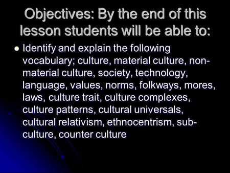 Objectives: By the end of this lesson students will be able to: Identify and explain the following vocabulary; culture, material culture, non- material.