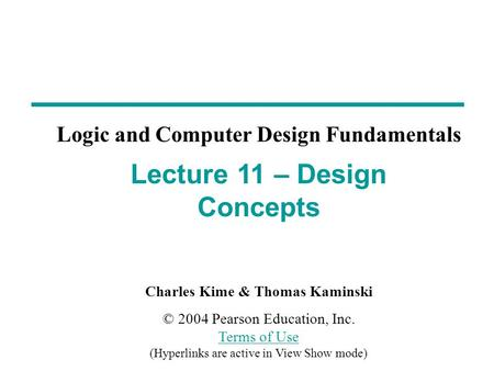 Charles Kime & Thomas Kaminski © 2004 Pearson Education, Inc. Terms of Use (Hyperlinks are active in View Show mode) Terms of Use Lecture 11 – Design Concepts.