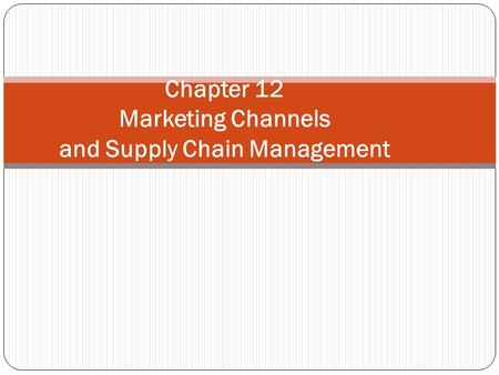 Chapter 12 Marketing Channels and Supply Chain Management.