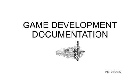 GAME DEVELOPMENT DOCUMENTATION Uğur Büyükköy. «The following two statement usually both true: There is not enough documentation. There is too much documentation.»