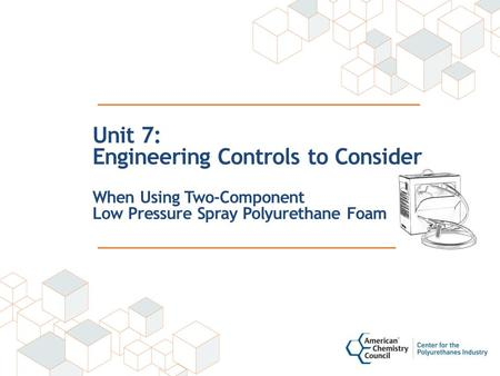 Unit 7: Engineering Controls to Consider When Using Two-Component Low Pressure Spray Polyurethane Foam.