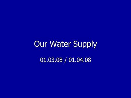 Our Water Supply 01.03.08 / 01.04.08.
