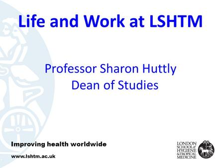 Life and Work at LSHTM Professor Sharon Huttly Dean of Studies Improving health worldwide www.lshtm.ac.uk.