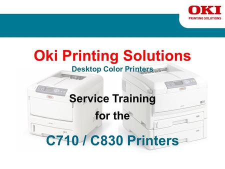 Oki Printing Solutions Desktop Color Printers Service Training for the C710 / C830 Printers.