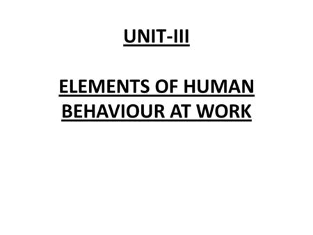 UNIT-III ELEMENTS OF HUMAN BEHAVIOUR AT WORK