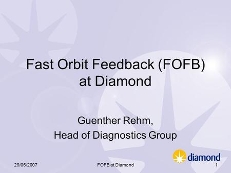 29/06/2007FOFB at Diamond1 Fast Orbit Feedback (FOFB) at Diamond Guenther Rehm, Head of Diagnostics Group.