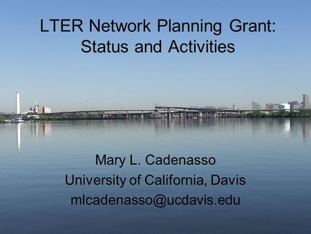 LTER Network Planning Grant: Status and Activities Mary L. Cadenasso University of California, Davis