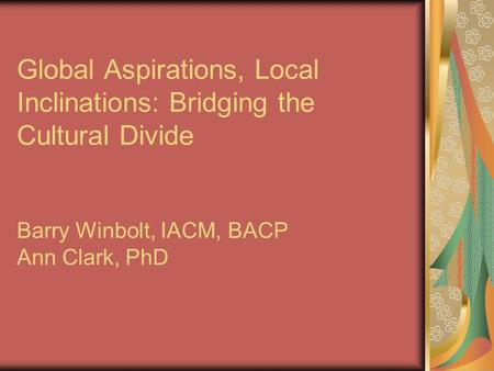 Global Aspirations, Local Inclinations: Bridging the Cultural Divide Barry Winbolt, IACM, BACP Ann Clark, PhD.