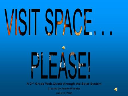 A 2 nd Grade Web Quest through the Solar System Created by Janifer Wheeler June 10, 2006.