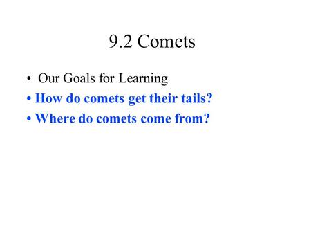 9.2 Comets Our Goals for Learning How do comets get their tails? Where do comets come from?