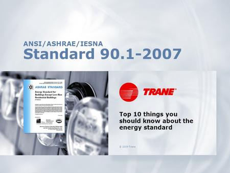 © 2009 Trane ANSI/ASHRAE/IESNA Standard 90.1-2007 Top 10 things you should know about the energy standard.