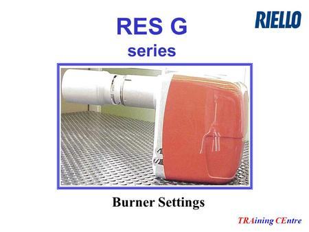 RES G series TRAining CEntre Burner Settings. General overview Burner is built with our standard components RIELLO's pump RIELLO's motor RIELLO's Control.