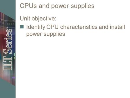CPUs and power supplies Unit objective: Identify CPU characteristics and install power supplies.