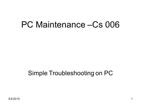 9/3/20151 PC Maintenance –Cs 006 Simple Troubleshooting on PC.