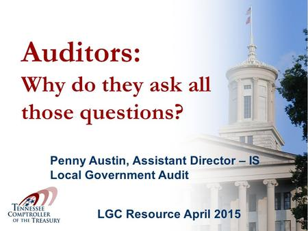 Auditors: Why do they ask all those questions? LGC Resource April 2015 Penny Austin, Assistant Director – IS Local Government Audit.
